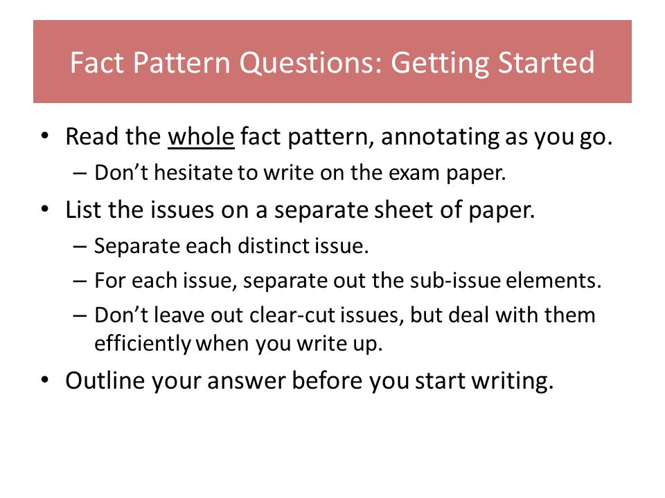 Fact Pattern Questions: Getting Started Read the whole fact pattern, annotating as you go. – Don't hesitate to write on the exam paper. List the issue