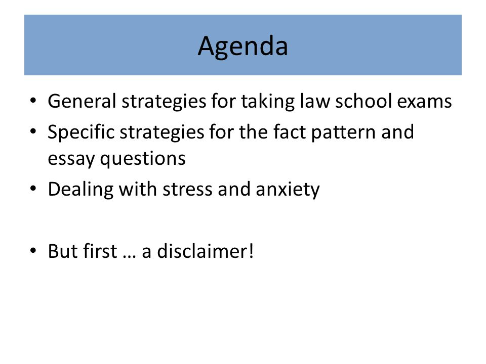 Agenda General strategies for taking law school exams Specific strategies for the fact pattern and essay questions Dealing with stress and anxiety But