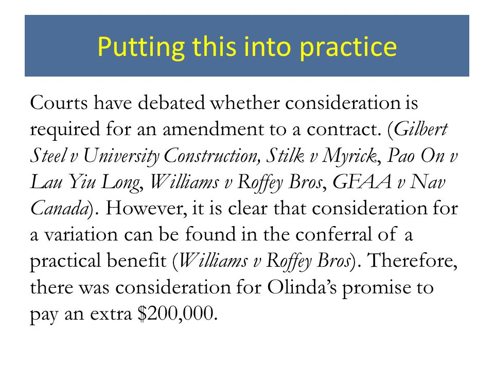 Putting this into practice Courts have debated whether consideration is required for an amendment to a contract. (Gilbert Steel v University Construct
