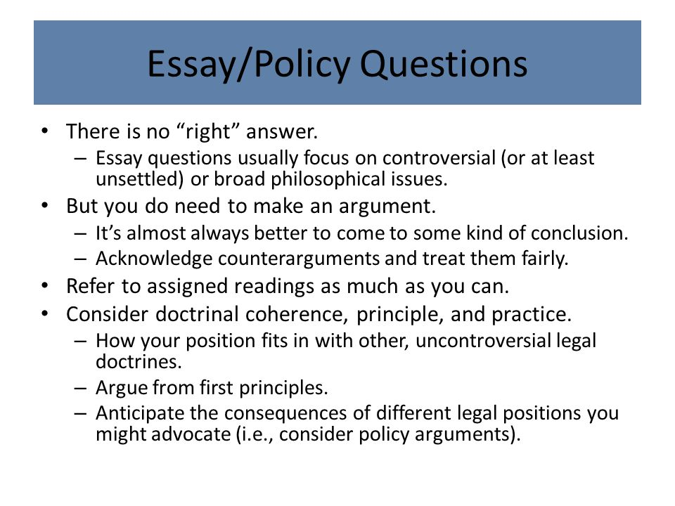 "Essay/Policy Questions There is no ""right"" answer. – Essay questions usually focus on controversial (or at least unsettled) or broad philosophical iss"