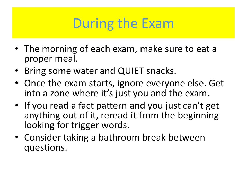 During the Exam The morning of each exam, make sure to eat a proper meal. Bring some water and QUIET snacks. Once the exam starts, ignore everyone els