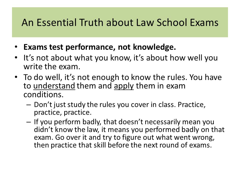An Essential Truth about Law School Exams Exams test performance, not knowledge. It's not about what you know, it's about how well you write the exam.