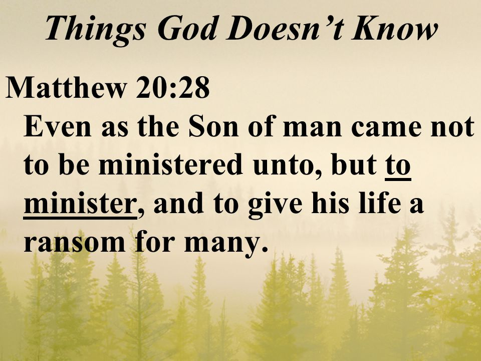 Things God Doesn't Know Matthew 20:28 Even as the Son of man came not to be ministered unto, but to minister, and to give his life a ransom for many.