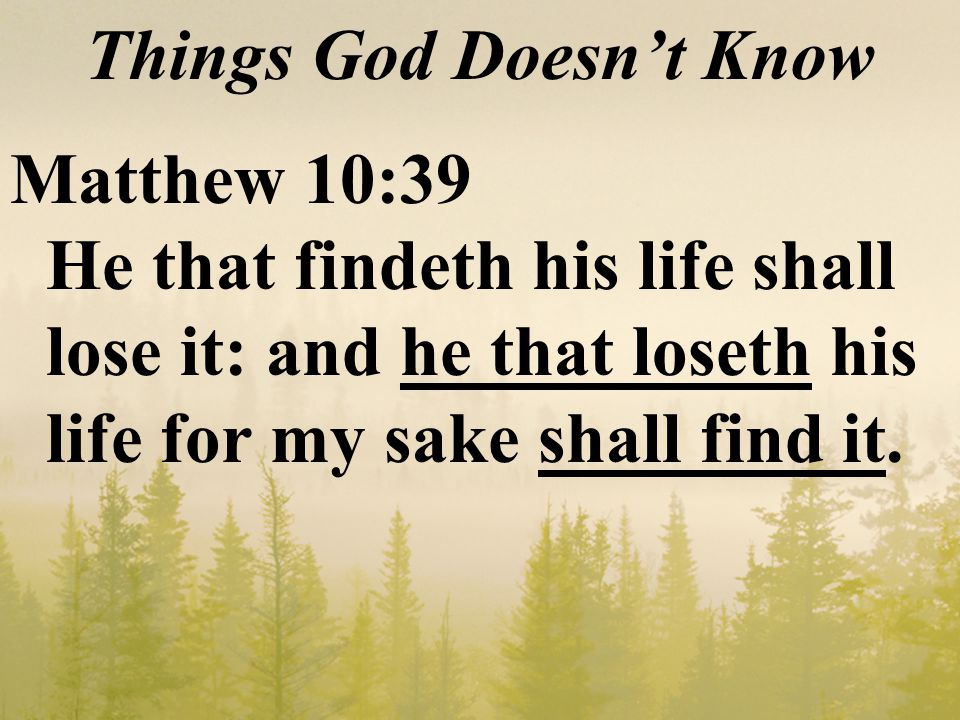 Things God Doesn't Know Matthew 10:39 He that findeth his life shall lose it: and he that loseth his life for my sake shall find it.