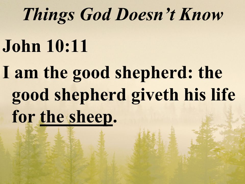 Things God Doesn't Know John 10:11 I am the good shepherd: the good shepherd giveth his life for the sheep.
