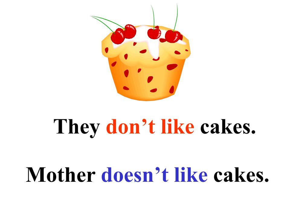 They don't like cakes. Mother doesn't like cakes.