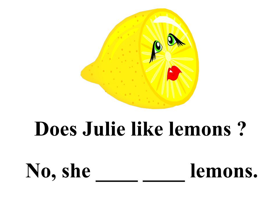 Does Julie like lemons No, she ____ ____ lemons.