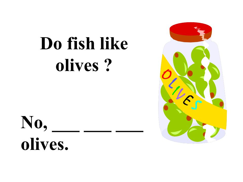 Do fish like olives No, ___ ___ ___ olives.