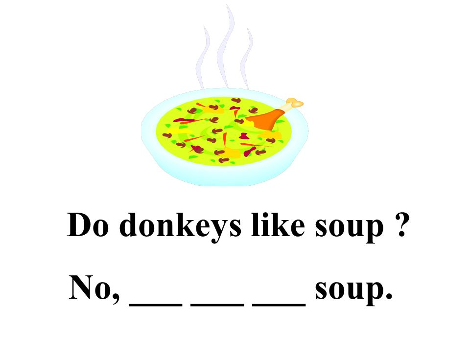 Do donkeys like soup No, ___ ___ ___ soup.