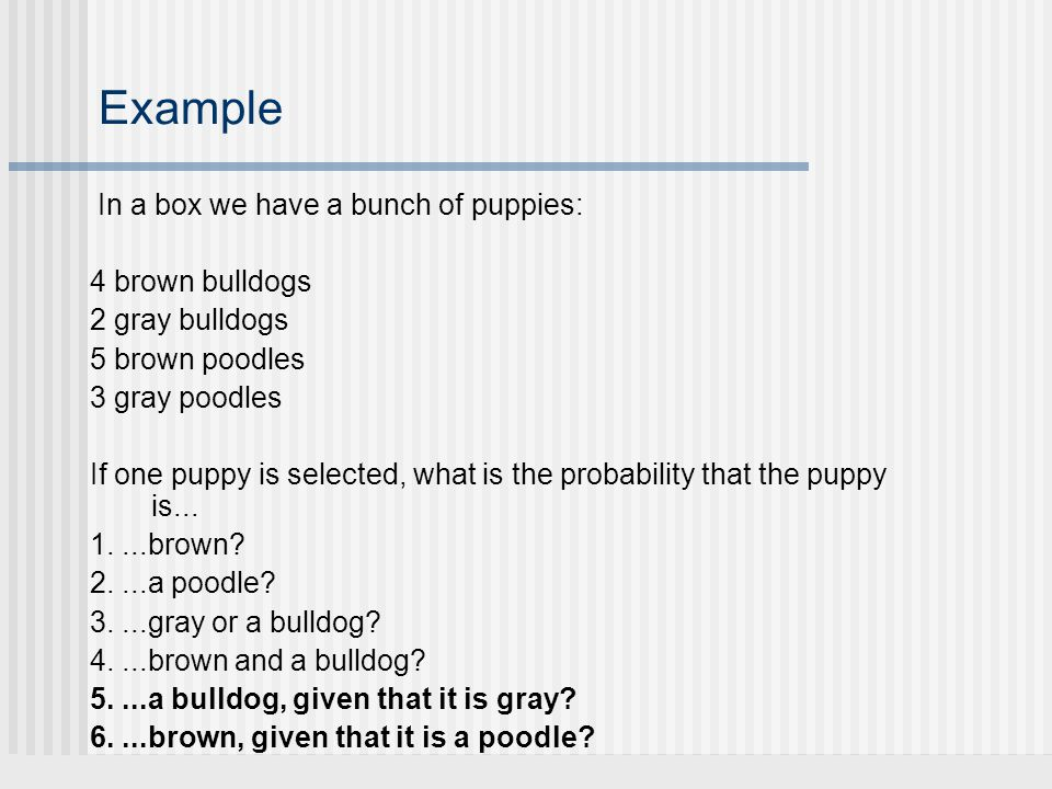 Example In a box we have a bunch of puppies: 4 brown bulldogs 2 gray bulldogs 5 brown poodles 3 gray poodles If one puppy is selected, what is the pro