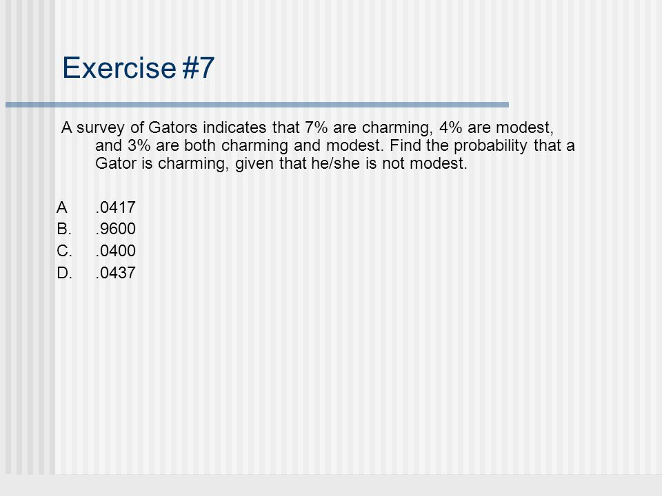 Exercise #7 A survey of Gators indicates that 7% are charming, 4% are modest, and 3% are both charming and modest. Find the probability that a Gator i