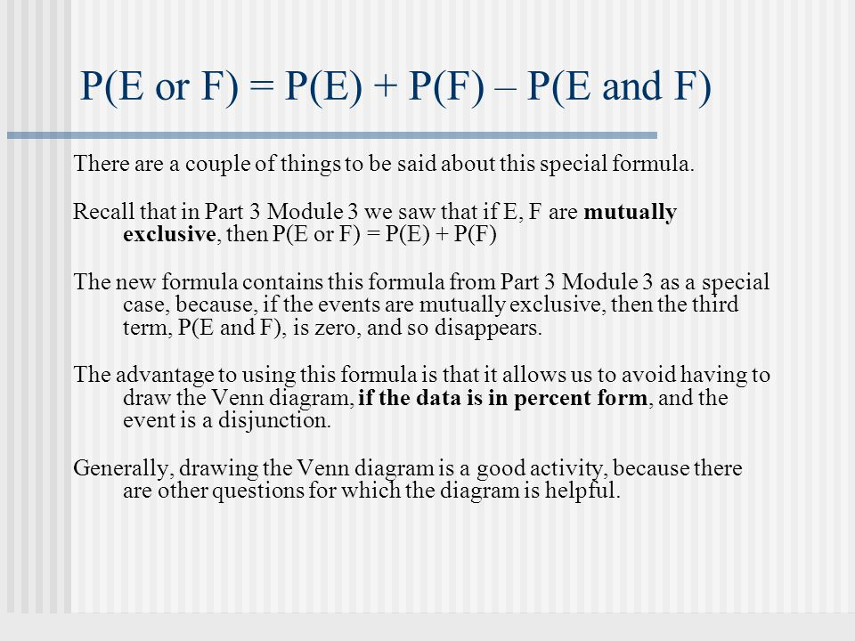 There are a couple of things to be said about this special formula. Recall that in Part 3 Module 3 we saw that if E, F are mutually exclusive, then P(