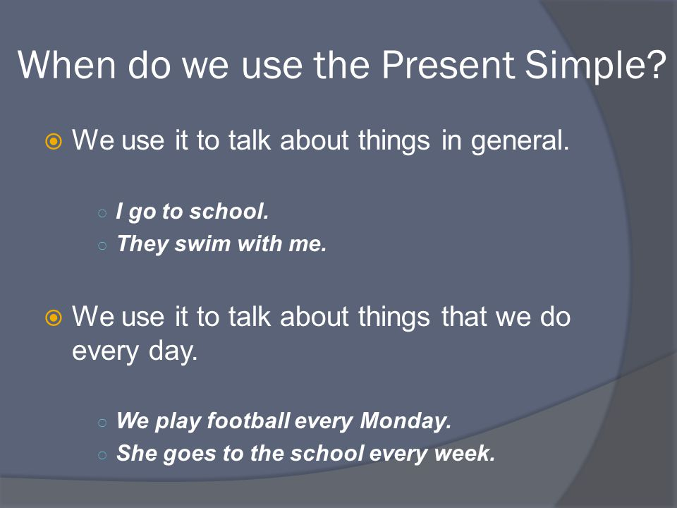 When do we use the Present Simple.  We use it to talk about things in general.