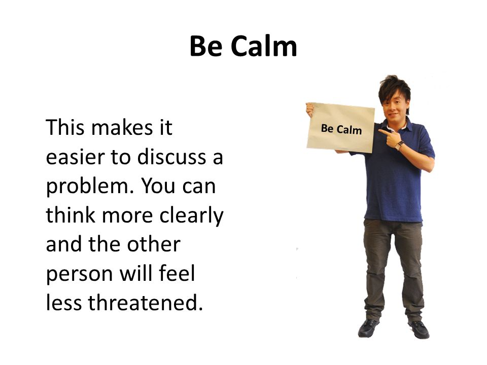 Be Calm This makes it easier to discuss a problem. You can think more clearly and the other person will feel less threatened. Be Calm