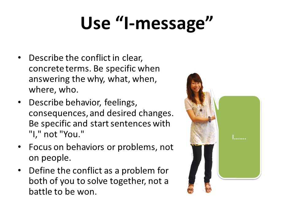 """Use """"I-message"""" Describe the conflict in clear, concrete terms. Be specific when answering the why, what, when, where, who. Describe behavior, feeling"""
