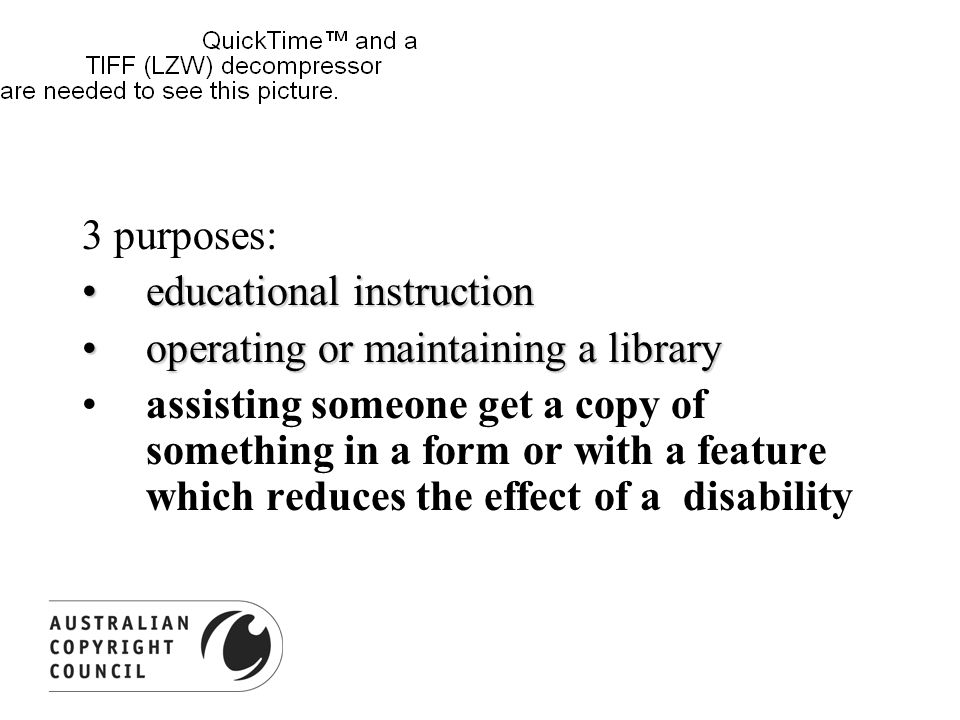 3 purposes: educational instructioneducational instruction operating or maintaining a libraryoperating or maintaining a library assisting someone get a copy of something in a form or with a feature which reduces the effect of a disability