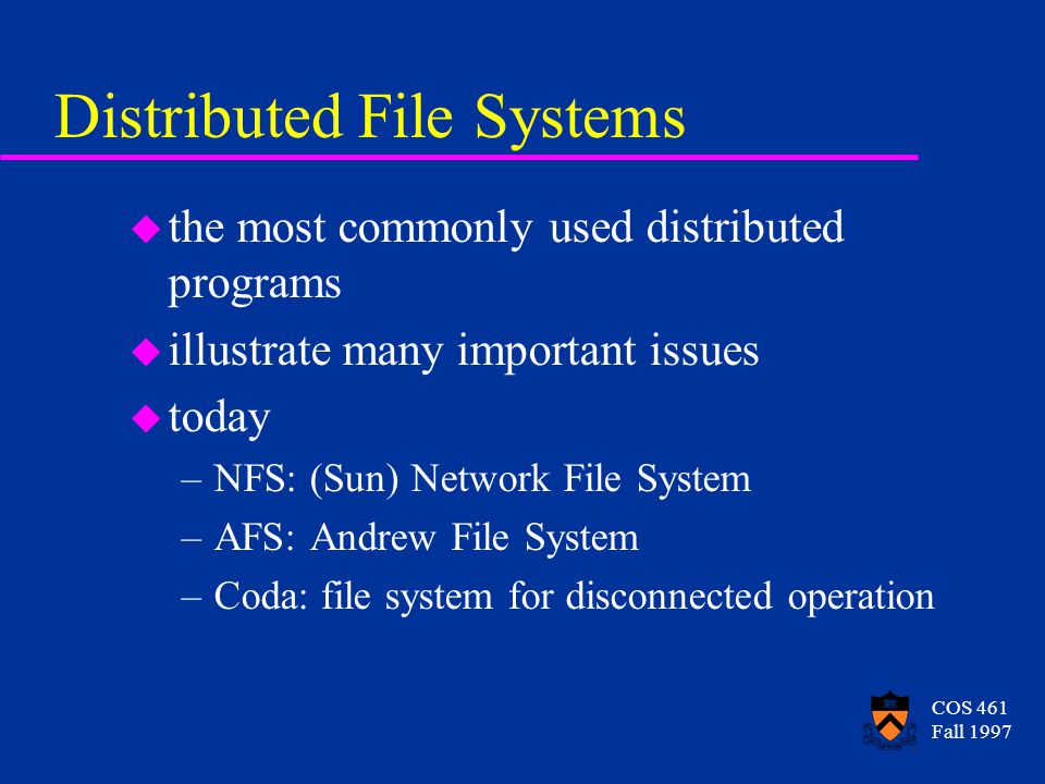 COS 461 Fall 1997 Distributed File Systems u the most commonly used distributed programs u illustrate many important issues u today –NFS: (Sun) Network File System –AFS: Andrew File System –Coda: file system for disconnected operation
