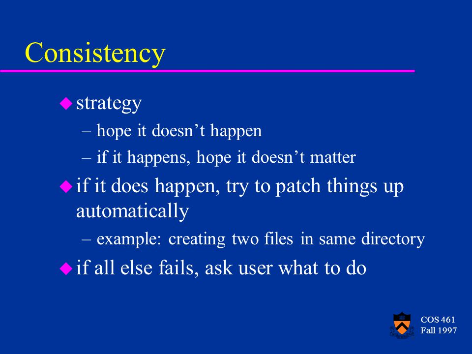 COS 461 Fall 1997 Consistency u strategy –hope it doesn't happen –if it happens, hope it doesn't matter u if it does happen, try to patch things up automatically –example: creating two files in same directory u if all else fails, ask user what to do