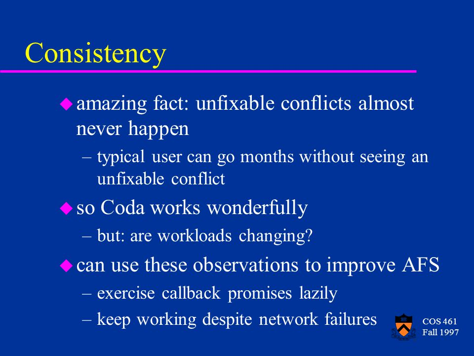 COS 461 Fall 1997 Consistency u amazing fact: unfixable conflicts almost never happen –typical user can go months without seeing an unfixable conflict u so Coda works wonderfully –but: are workloads changing.