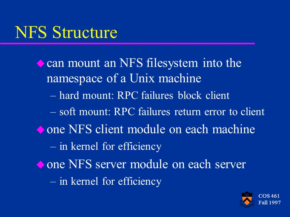COS 461 Fall 1997 NFS Structure u can mount an NFS filesystem into the namespace of a Unix machine –hard mount: RPC failures block client –soft mount: RPC failures return error to client u one NFS client module on each machine –in kernel for efficiency u one NFS server module on each server –in kernel for efficiency