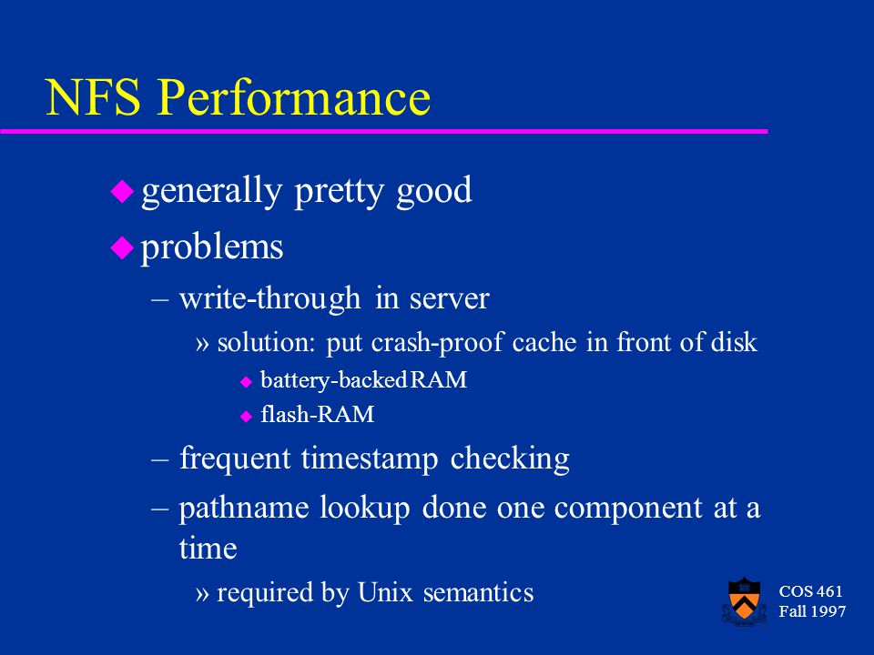 COS 461 Fall 1997 NFS Performance u generally pretty good u problems –write-through in server »solution: put crash-proof cache in front of disk u battery-backed RAM u flash-RAM –frequent timestamp checking –pathname lookup done one component at a time »required by Unix semantics