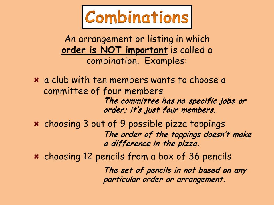 An arrangement or listing in which order is NOT important is called a combination. Examples: a club with ten members wants to choose a committee of fo