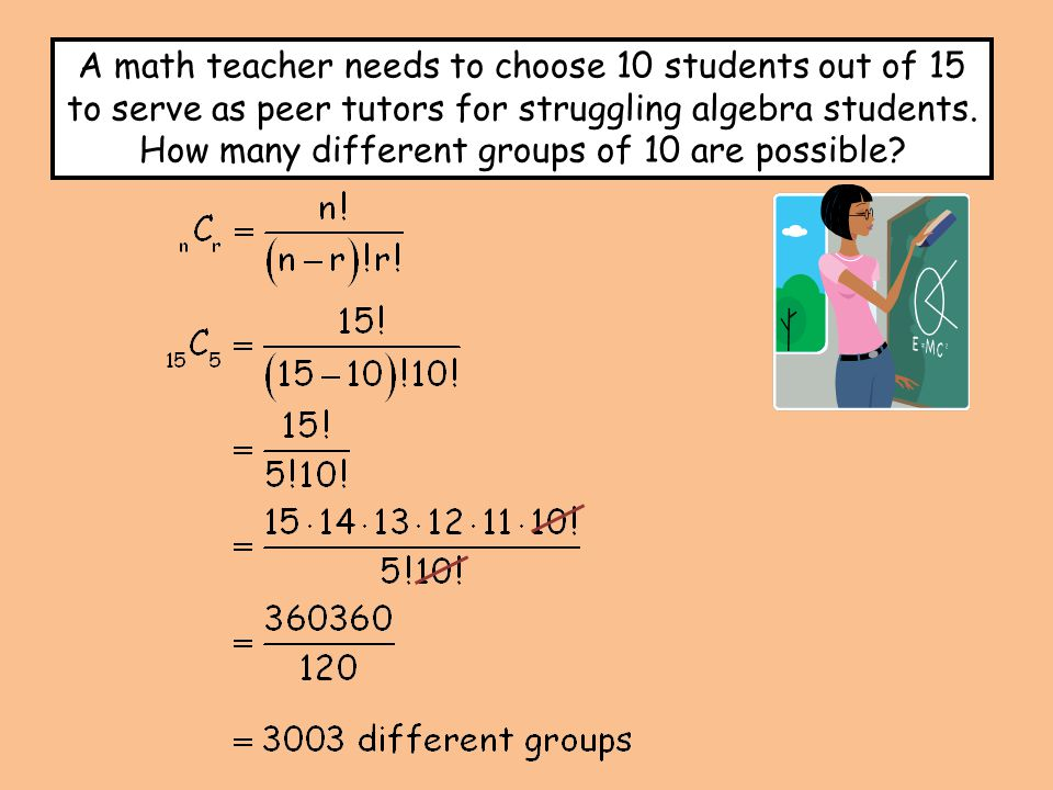 A math teacher needs to choose 10 students out of 15 to serve as peer tutors for struggling algebra students.