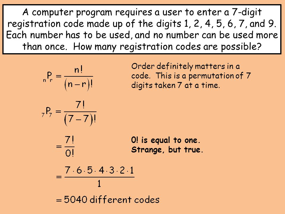 Order definitely matters in a code. This is a permutation of 7 digits taken 7 at a time. A computer program requires a user to enter a 7-digit registr