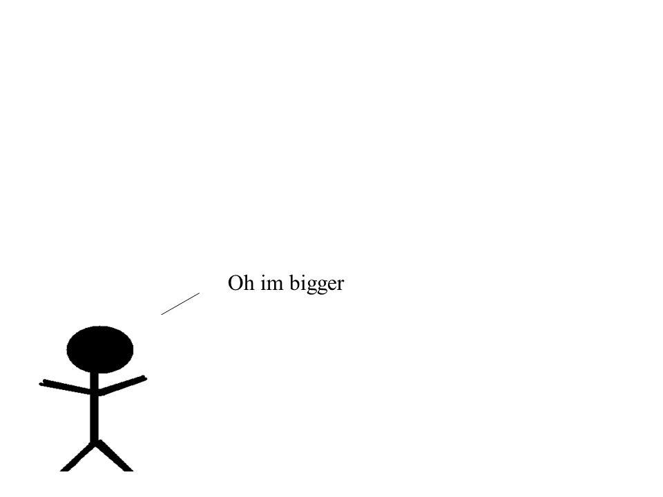 Oh im bigger