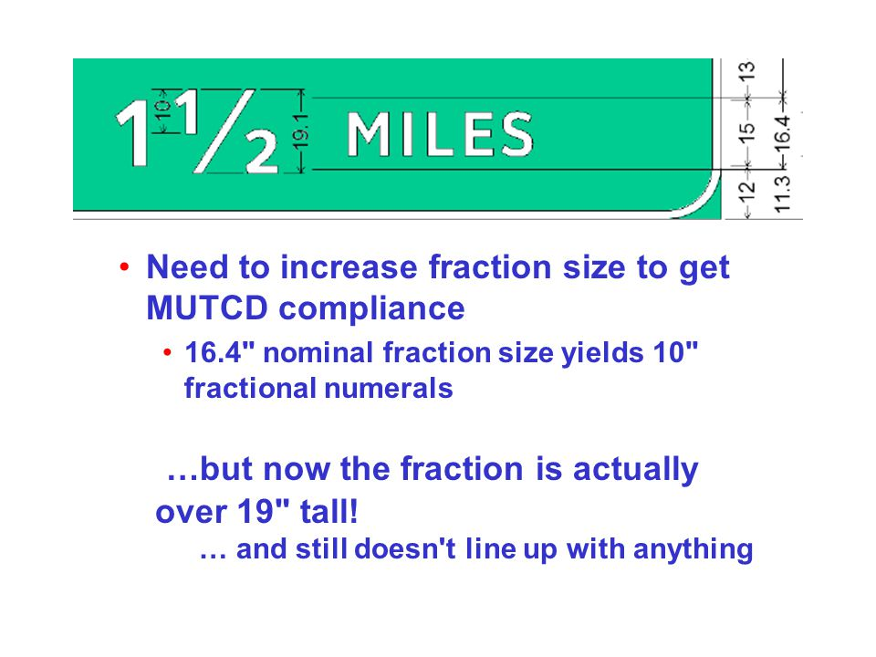 Need to increase fraction size to get MUTCD compliance 16.4 nominal fraction size yields 10 fractional numerals …but now the fraction is actually over 19 tall.