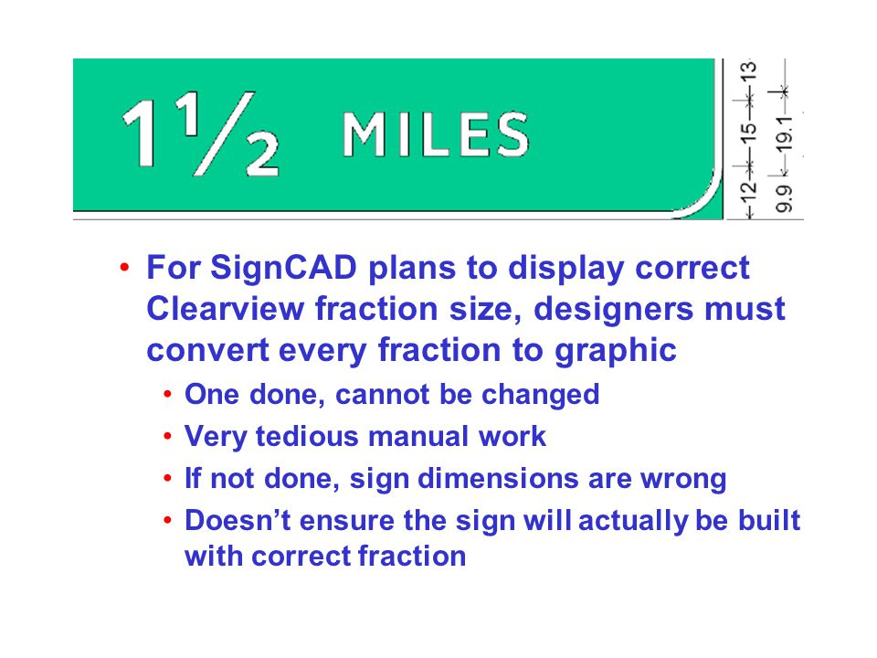 For SignCAD plans to display correct Clearview fraction size, designers must convert every fraction to graphic One done, cannot be changed Very tedious manual work If not done, sign dimensions are wrong Doesn't ensure the sign will actually be built with correct fraction