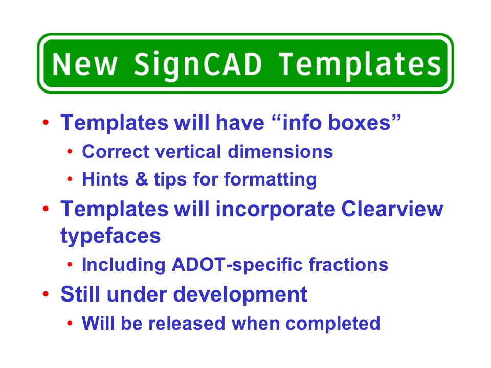 Templates will have info boxes Correct vertical dimensions Hints & tips for formatting Templates will incorporate Clearview typefaces Including ADOT-specific fractions Still under development Will be released when completed