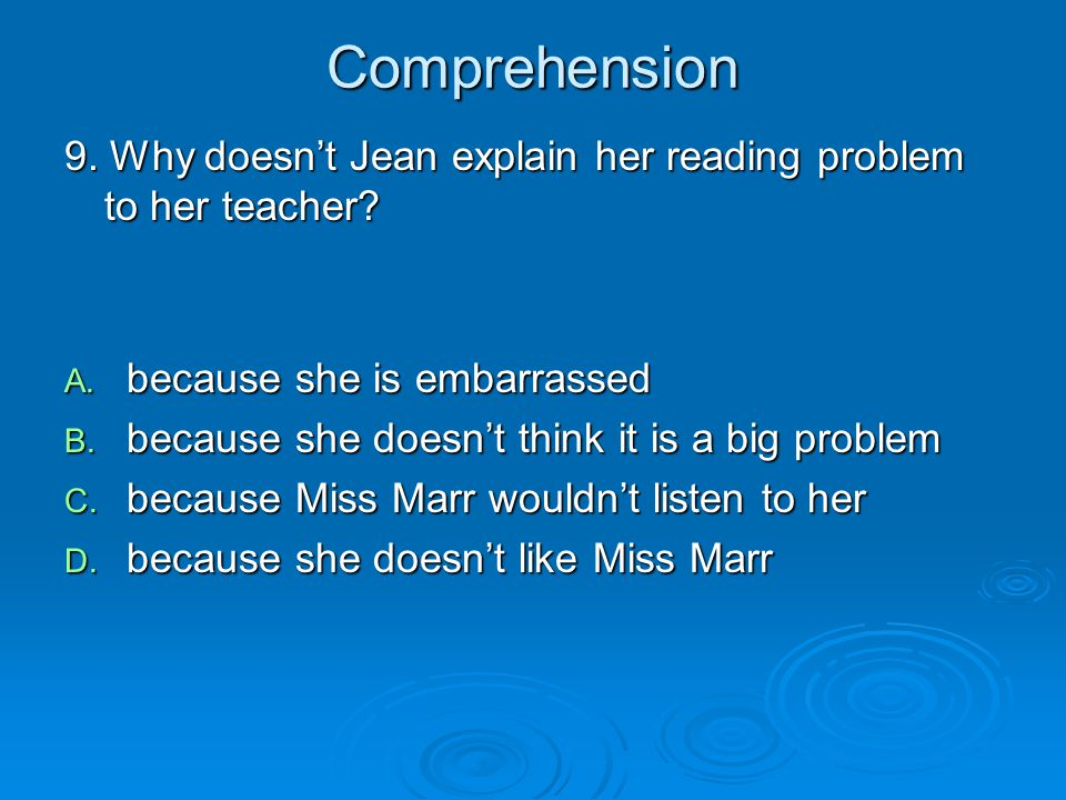 Comprehension 9. Why doesn't Jean explain her reading problem to her teacher? A. because she is embarrassed B. because she doesn't think it is a big p