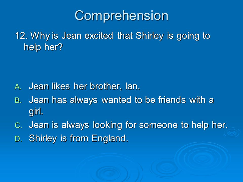 Comprehension 12. Why is Jean excited that Shirley is going to help her? A. Jean likes her brother, Ian. B. Jean has always wanted to be friends with