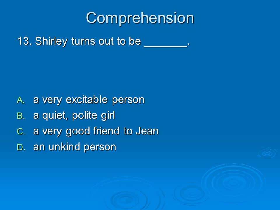 Comprehension 13. Shirley turns out to be _______. A. a very excitable person B. a quiet, polite girl C. a very good friend to Jean D. an unkind perso