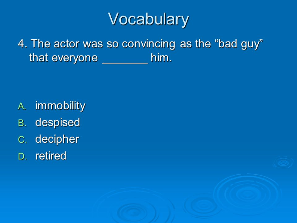 "Vocabulary 4. The actor was so convincing as the ""bad guy"" that everyone _______ him. A. immobility B. despised C. decipher D. retired"