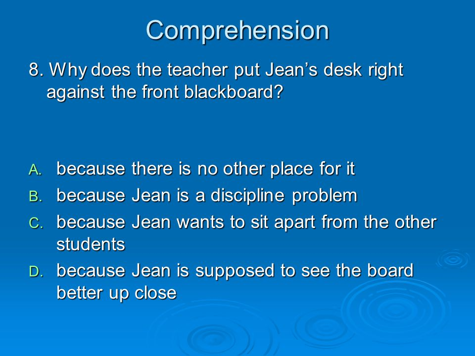 Comprehension 8. Why does the teacher put Jean's desk right against the front blackboard? A. because there is no other place for it B. because Jean is