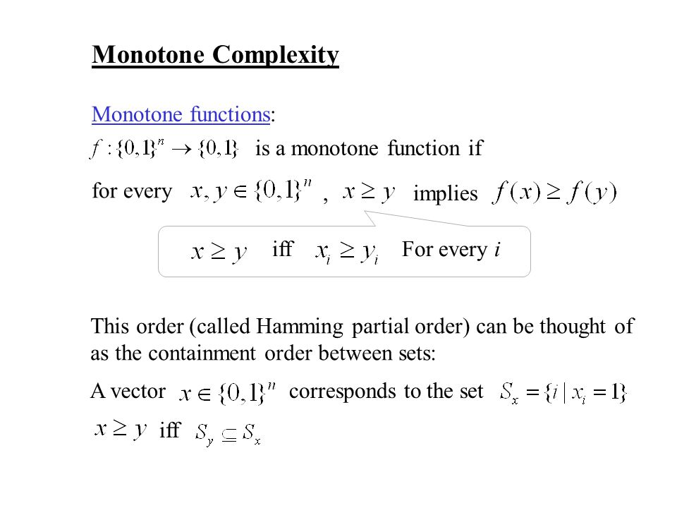 Monotone Complexity Monotone functions: is a monotone function if for every implies, iffFor every i This order (called Hamming partial order) can be t
