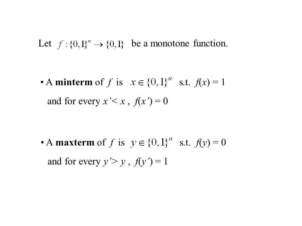 Letbe a monotone function. A minterm of f iss.t. f(x) = 1 and for every x'< x, f(x') = 0 A maxterm of f iss.t. f(y) = 0 and for every y'> y, f(y') = 1