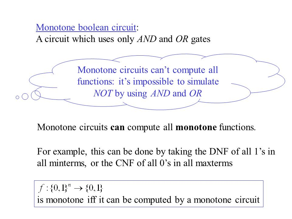 Monotone boolean circuit: A circuit which uses only AND and OR gates Monotone circuits can't compute all functions: it's impossible to simulate NOT by