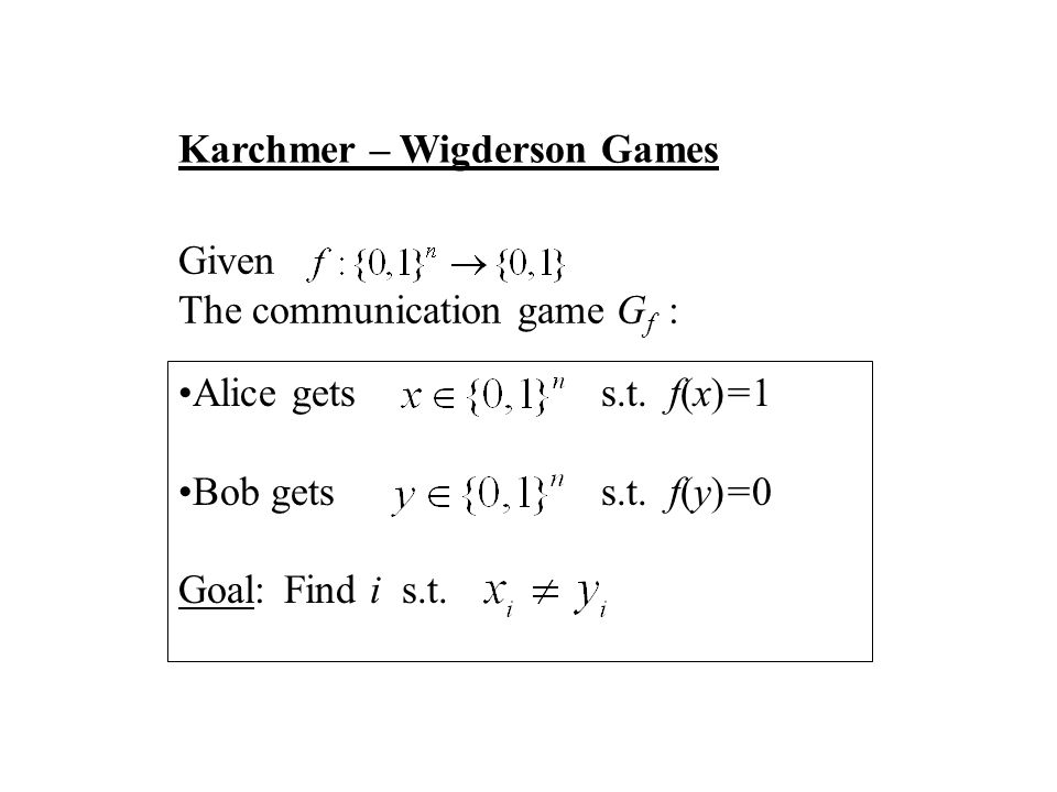 Karchmer – Wigderson Games Given The communication game G f : Alice getss.t. f(x)=1 Bob getss.t. f(y)=0 Goal: Find i s.t.