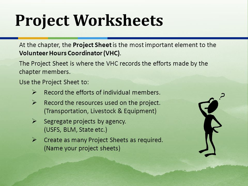 Project Worksheets At the chapter, the Project Sheet is the most important element to the Volunteer Hours Coordinator (VHC).