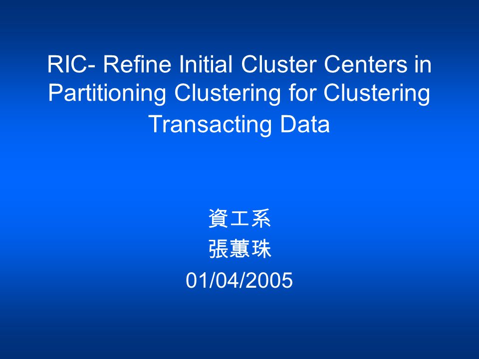 RIC- Refine Initial Cluster Centers in Partitioning Clustering for Clustering Transacting Data 資工系 張蕙珠 01/04/2005