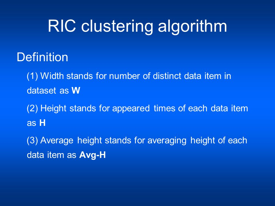 RIC clustering algorithm Definition (1) Width stands for number of distinct data item in dataset as W (2) Height stands for appeared times of each data item as H (3) Average height stands for averaging height of each data item as Avg-H