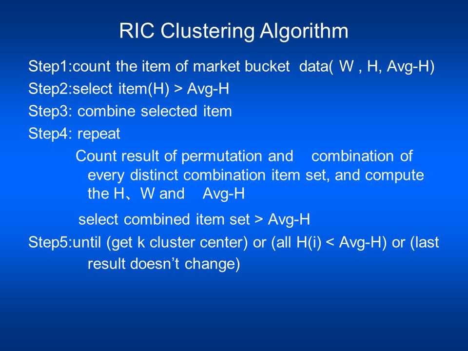 RIC Clustering Algorithm Step1:count the item of market bucket data( W, H, Avg-H) Step2:select item(H) > Avg-H Step3: combine selected item Step4: repeat Count result of permutation and combination of every distinct combination item set, and compute the H 、 W and Avg-H select combined item set > Avg-H Step5:until (get k cluster center) or (all H(i) < Avg-H) or (last result doesn't change)