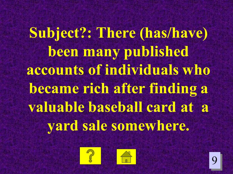 9 9 Subject?: There (has/have) been many published accounts of individuals who became rich after finding a valuable baseball card at a yard sale somew