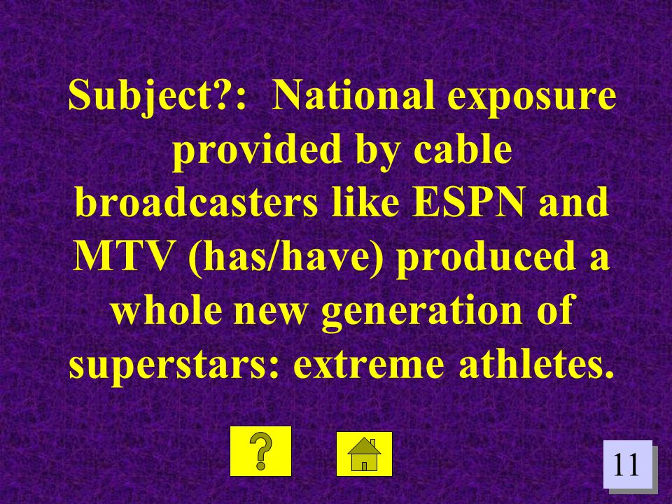 11 Subject?: National exposure provided by cable broadcasters like ESPN and MTV (has/have) produced a whole new generation of superstars: extreme athl