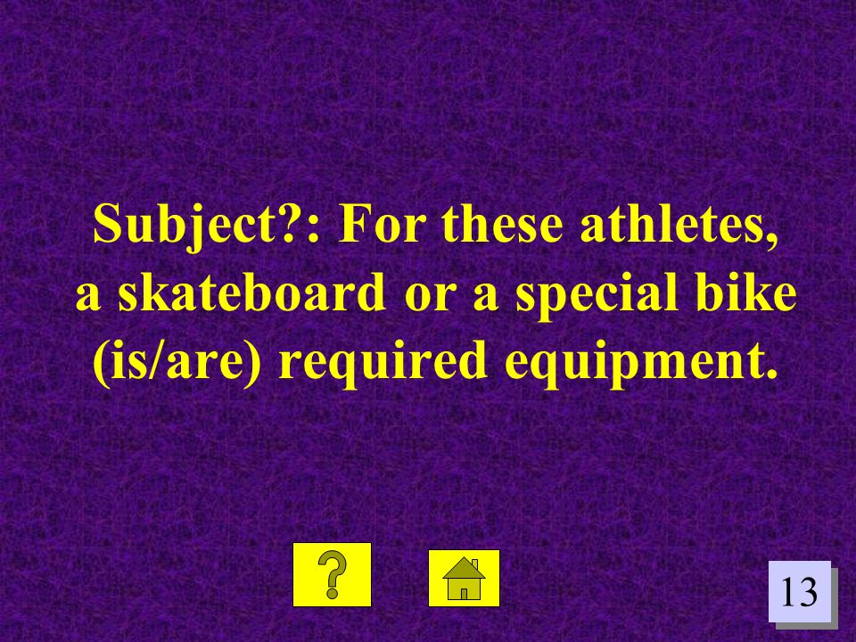 13 Subject?: For these athletes, a skateboard or a special bike (is/are) required equipment.