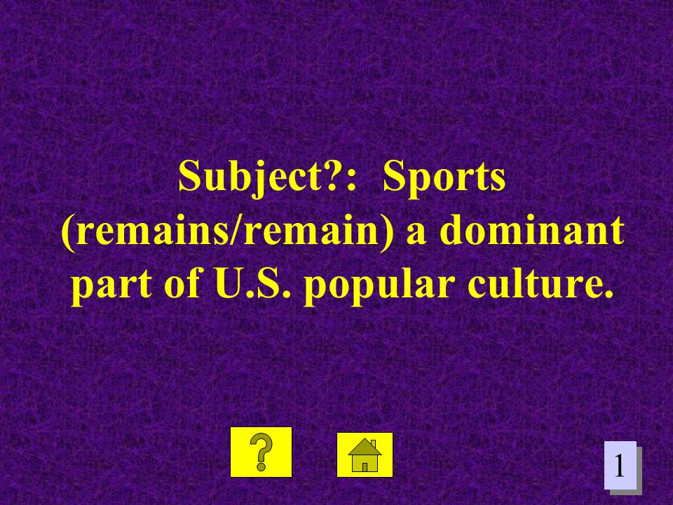 1 1 Subject?: Sports (remains/remain) a dominant part of U.S. popular culture.