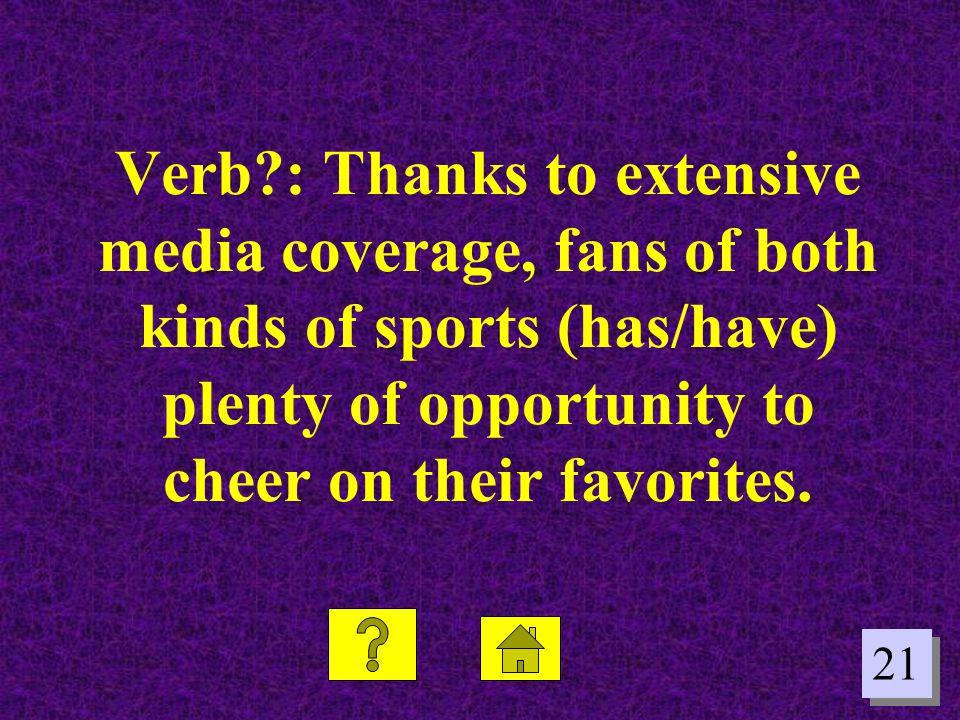 21 Verb?: Thanks to extensive media coverage, fans of both kinds of sports (has/have) plenty of opportunity to cheer on their favorites.